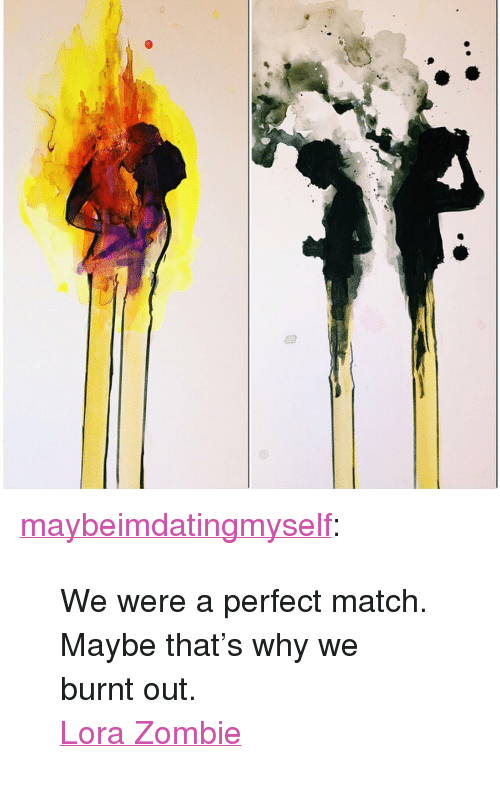"burnt out: <p><a href=""http://maybeimdatingmyself.tumblr.com/post/113885809228/we-were-a-perfect-match-maybe-thats-why-we-burnt"">maybeimdatingmyself</a>:</p>  <blockquote><p>We were a perfect match. Maybe that's why we burnt out.</p><p><a href=""http://lorazombie.com/"">Lora Zombie</a></p></blockquote>"