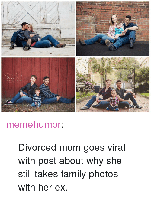 """Family Photos: <p><a href=""""http://memehumor.net/post/158982731219/divorced-mom-goes-viral-with-post-about-why-she"""" class=""""tumblr_blog"""">memehumor</a>:</p>  <blockquote><p>Divorced mom goes viral with post about why she still takes family photos with her ex.</p></blockquote>"""