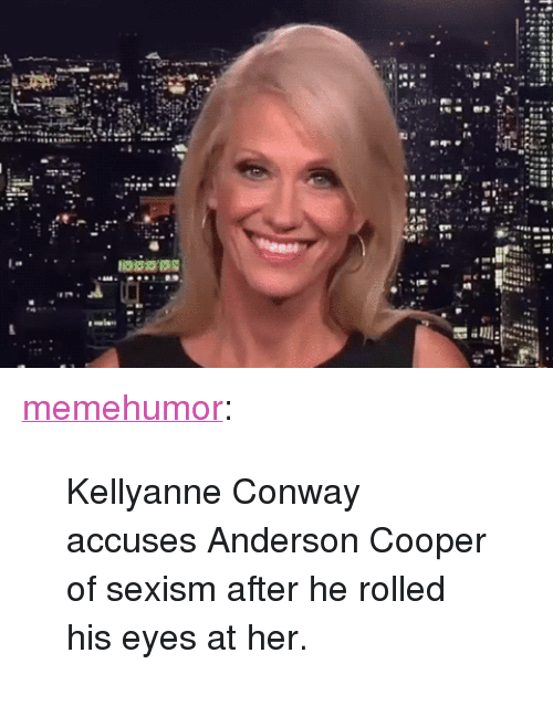 "Kellyanne: <p><a href=""http://memehumor.net/post/160551389386/kellyanne-conway-accuses-anderson-cooper-of-sexism"" class=""tumblr_blog"">memehumor</a>:</p>  <blockquote><p>Kellyanne Conway accuses Anderson Cooper of sexism after he rolled his eyes at her.</p></blockquote>"