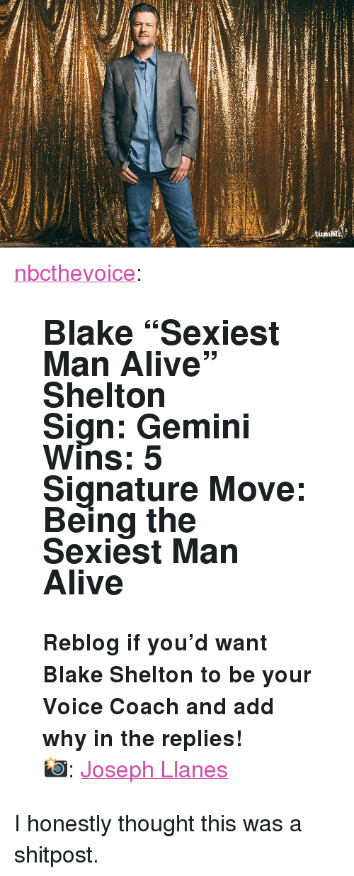 """Blake Shelton: <p><a href=""""http://nbcthevoice.tumblr.com/post/171243851688/blake-sexiest-man-alive-shelton-sign-gemini"""" class=""""tumblr_blog"""">nbcthevoice</a>:</p><blockquote> <h2> <b>Blake """"Sexiest Man Alive"""" Shelton<br/>Sign:</b> Gemini<br/><b>Wins: </b>5<br/><b>Signature Move: </b>Being the Sexiest Man Alive</h2> <p><b>Reblog if you'd want Blake Shelton to be your Voice Coach and add why in the replies!</b><br/></p> <p>📸: <a href=""""https://www.josephllanes.com/"""">Joseph Llanes</a><br/></p> </blockquote>  <p>I honestly thought this was a shitpost.</p>"""