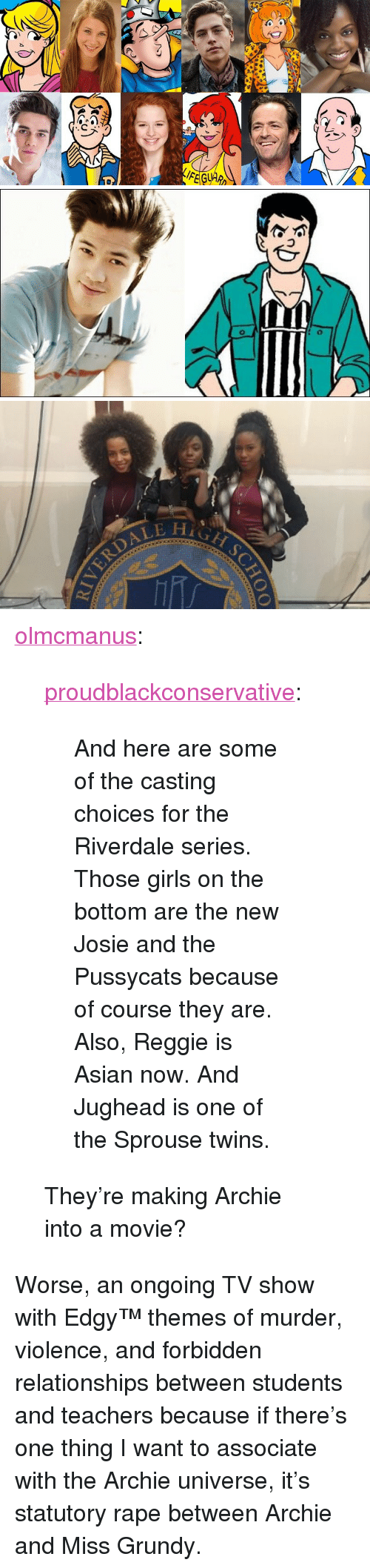"""riverdale: <p><a href=""""http://olmcmanus.tumblr.com/post/154012592431/and-here-are-some-of-the-casting-choices-for-the"""" class=""""tumblr_blog"""">olmcmanus</a>:</p>  <blockquote><p><a href=""""https://proudblackconservative.tumblr.com/post/154011465064/and-here-are-some-of-the-casting-choices-for-the"""" class=""""tumblr_blog"""">proudblackconservative</a>:</p>  <blockquote><p>And here are some of the casting choices for the Riverdale series. Those girls on the bottom are the new Josie and the Pussycats because of course they are. Also, Reggie is Asian now. And Jughead is one of the Sprouse twins. </p></blockquote>  <p>They're making Archie into a movie?</p></blockquote>  <p>Worse, an ongoing TV show with Edgy™ themes of murder, violence, and forbidden relationships between students and teachers because if there&rsquo;s one thing I want to associate with the Archie universe, it&rsquo;s statutory rape between Archie and Miss Grundy.</p>"""