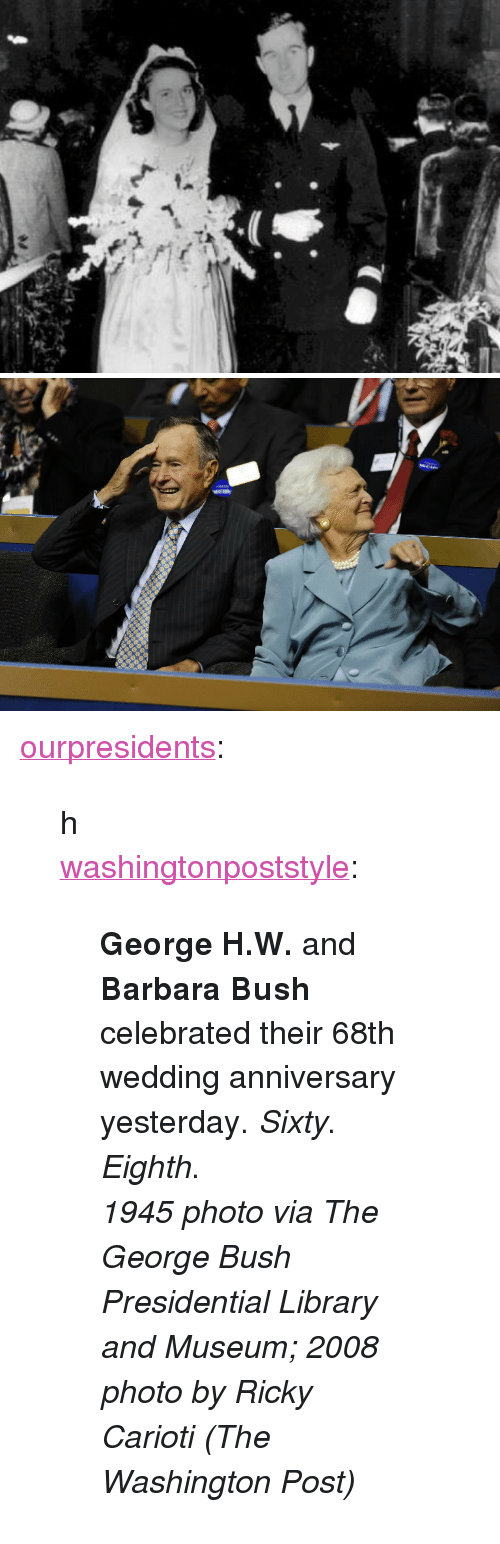 """wedding anniversary: <p><a href=""""http://ourpresidents.tumblr.com/post/39941298452/h-washingtonpoststyle-george-h-w-and-barbara"""" class=""""tumblr_blog"""">ourpresidents</a>:</p>  <blockquote><p>h</p> <p><a class=""""tumblr_blog"""" href=""""http://washingtonpoststyle.tumblr.com/post/39931483265/george-h-w-and-barbara-bush-celebrated-their-68th"""">washingtonpoststyle</a>:</p> <blockquote> <p><strong>George H.W.</strong> and <strong>Barbara Bush</strong> celebrated their 68th wedding anniversary yesterday. <em>Sixty</em>. <em>Eighth</em>.</p> <p><em>1945 photo via The George Bush Presidential Library and Museum; 2008 photo by Ricky Carioti (The Washington Post)</em></p> </blockquote></blockquote>"""