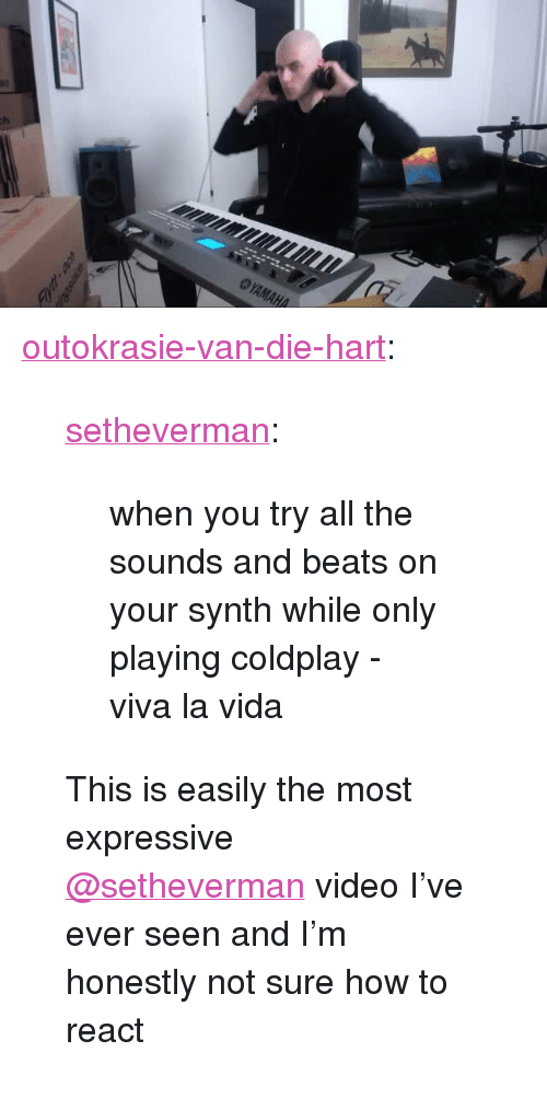 "viva la vida: <p><a href=""http://outokrasie-van-die-hart.tumblr.com/post/156680323666/setheverman-when-you-try-all-the-sounds-and"" class=""tumblr_blog"">outokrasie-van-die-hart</a>:</p><blockquote> <p><a href=""http://setheverman.tumblr.com/post/138105207523/when-you-try-all-the-sounds-and-beats-on-your"" class=""tumblr_blog"">setheverman</a>:</p>  <blockquote><p>when you try all the sounds and beats on your synth while only playing coldplay - viva la vida</p></blockquote>  This is easily the most expressive <a class=""tumblelog"" href=""https://tmblr.co/mBzwehFPuDrE1Hl_h5zPkgQ"">@setheverman</a> video I've ever seen and I'm honestly not sure how to react</blockquote>"