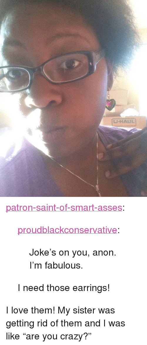 """Im Fabulous: <p><a href=""""http://patron-saint-of-smart-asses.tumblr.com/post/119717379094/proudblackconservative-jokes-on-you-anon-im"""" class=""""tumblr_blog"""">patron-saint-of-smart-asses</a>:</p>  <blockquote><p><a class=""""tumblr_blog"""" href=""""http://proudblackconservative.tumblr.com/post/119717087134/jokes-on-you-anon-im-fabulous"""">proudblackconservative</a>:</p>  <blockquote><p>Joke's on you, anon. I'm fabulous.</p></blockquote>  <p>I need those earrings!<br/></p></blockquote>  <p>I love them! My sister was getting rid of them and I was like &ldquo;are you crazy?&rdquo;</p>"""