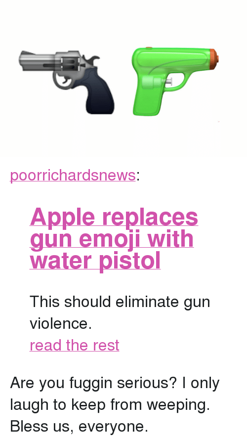 "Apple, Emoji, and Tumblr: <p><a href=""http://poorrichardsnews.tumblr.com/post/148324538703/apple-replaces-gun-emoji-with-water-pistol-this"" class=""tumblr_blog"">poorrichardsnews</a>:</p>  <blockquote><h2><b><a href=""http://poorrichardsnews.com/apple-replaces-gun-emoji-with-water-pistol/"">Apple replaces gun emoji with water pistol</a></b></h2><p>This should eliminate gun violence.  </p><p><a href=""http://poorrichardsnews.com/apple-replaces-gun-emoji-with-water-pistol/"">read the rest</a></p></blockquote>  <p>Are you fuggin serious? I only laugh to keep from weeping. Bless us, everyone.</p>"