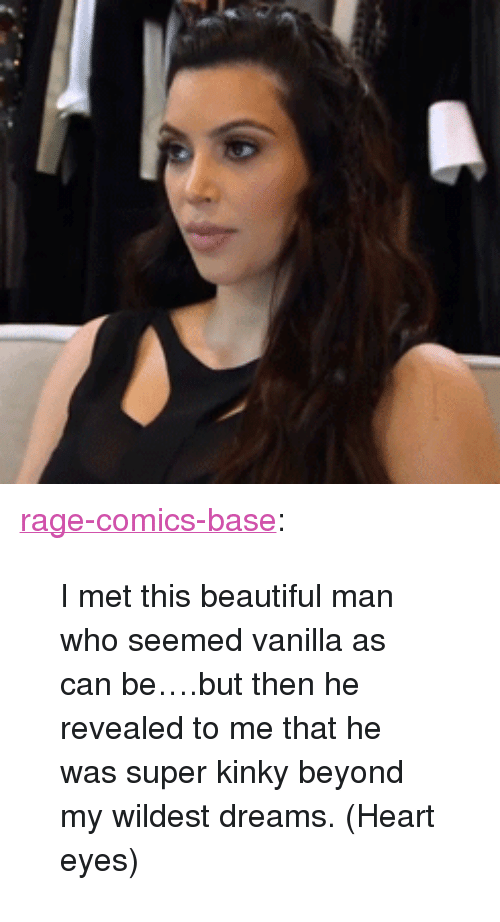 "heart-eyes: <p><a href=""http://ragecomicsbase.com/post/160407223272/i-met-this-beautiful-man-who-seemed-vanilla-as-can"" class=""tumblr_blog"">rage-comics-base</a>:</p>  <blockquote><p>I met this beautiful man who seemed vanilla as can be….but then he revealed to me that he was super kinky beyond my wildest dreams. (Heart eyes)</p></blockquote>"