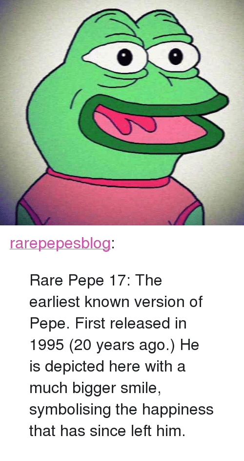 """Rare Pepe: <p><a href=""""http://rarepepesblog.tumblr.com/post/118405419106/rare-pepe-17-the-earliest-known-version-of-pepe"""" class=""""tumblr_blog"""" target=""""_blank"""">rarepepesblog</a>:</p>  <blockquote><p>Rare Pepe 17: The earliest known version of Pepe. First released in 1995 (20 years ago.) He is depicted here with a much bigger smile, symbolising the happiness that has since left him.</p></blockquote>"""