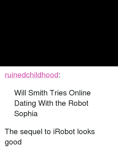 "irobot: <p><a href=""http://ruinedchildhoods.com/post/172398145984/will-smith-tries-online-dating-with-the-robot"" class=""tumblr_blog"" target=""_blank"">ruinedchildhood</a>:</p><blockquote><p>  Will Smith Tries Online Dating With the Robot Sophia<br/></p></blockquote> <p>The sequel to iRobot looks good</p>"
