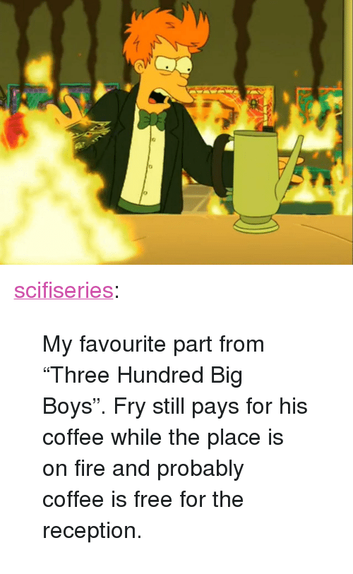 """Big Boys: <p><a href=""""http://scifiseries.tumblr.com/post/158440518314/my-favourite-part-from-three-hundred-big-boys"""" class=""""tumblr_blog"""">scifiseries</a>:</p>  <blockquote><p>My favourite part from """"Three Hundred Big Boys"""". Fry still pays for his coffee while the place is on fire and probably coffee is free for the reception.</p></blockquote>"""