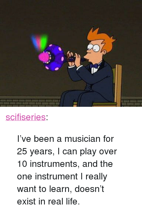 """I Really Want To: <p><a href=""""http://scifiseries.tumblr.com/post/158988967164/ive-been-a-musician-for-25-years-i-can-play-over"""" class=""""tumblr_blog"""">scifiseries</a>:</p>  <blockquote><p>I've been a musician for 25 years, I can play over 10 instruments, and the one instrument I really want to learn, doesn't exist in real life.</p></blockquote>"""