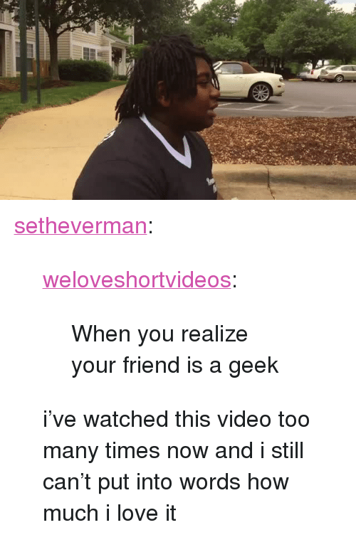 "too many times: <p><a href=""http://setheverman.tumblr.com/post/133890024343/weloveshortvideos-when-you-realize-your-friend"" class=""tumblr_blog"">setheverman</a>:</p>  <blockquote><p><a class=""tumblr_blog"" href=""http://weloveshortvideos.tumblr.com/post/118981813412"">weloveshortvideos</a>:</p> <blockquote> <p>When you realize your friend is a geek</p> </blockquote>  <p>i've watched this video too many times now and i still can't put into words how much i love it</p></blockquote>"