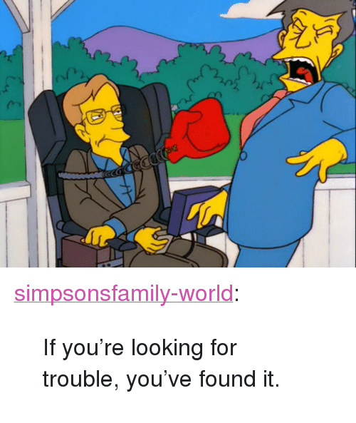 """Found It: <p><a href=""""http://simpsonsfamily-world.tumblr.com/post/154996054093/if-youre-looking-for-trouble-youve-found-it"""" class=""""tumblr_blog"""">simpsonsfamily-world</a>:</p>  <blockquote><p> If you're looking for trouble, you've found it.  <br/></p></blockquote>"""