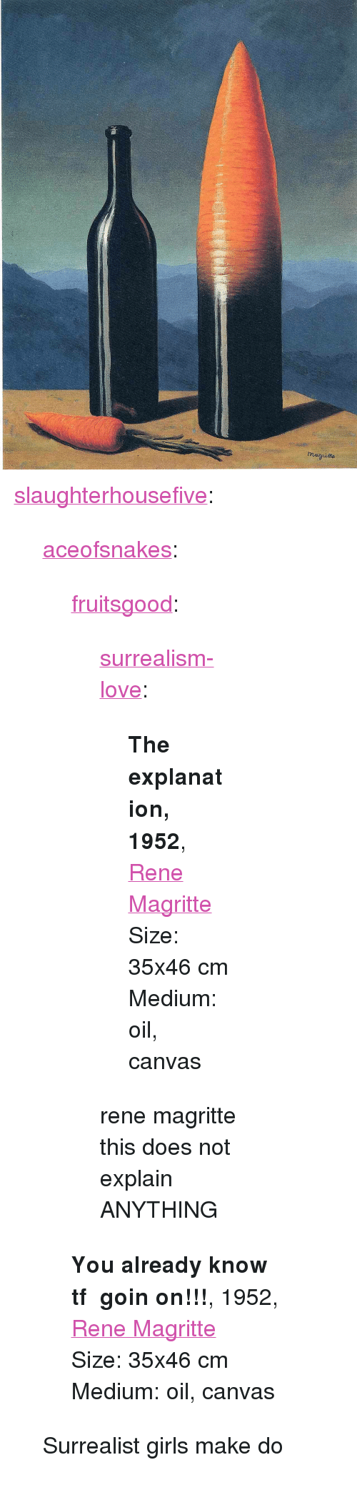 """surrealism: <p><a href=""""http://slaughterhousefive.tumblr.com/post/165061423926/aceofsnakes-fruitsgood-surrealism-love"""" class=""""tumblr_blog"""">slaughterhousefive</a>:</p><blockquote> <p><a href=""""http://aceofsnakes.tumblr.com/post/164863702766/fruitsgood-surrealism-love-the-explanation"""" class=""""tumblr_blog"""">aceofsnakes</a>:</p> <blockquote> <p><a href=""""https://fruitsgood.tumblr.com/post/164705438697/surrealism-love-the-explanation-1952-rene"""" class=""""tumblr_blog"""">fruitsgood</a>:</p> <blockquote> <p><a href=""""https://surrealism-love.tumblr.com/post/164705258000/the-explanation-1952-rene-magrittesize-35x46-cm"""" class=""""tumblr_blog"""">surrealism-love</a>:</p> <blockquote> <p><strong>The explanation, 1952</strong>, <a href=""""http://artist-magritte.tumblr.com"""">Rene Magritte</a></p>Size: 35x46 cm<br/>Medium: oil, canvas</blockquote> <p>rene magritte this does not explain ANYTHING </p> </blockquote> <p><b>You already know tf goin on!!!</b>, 1952, <a href=""""http://artist-magritte.tumblr.com"""">Rene Magritte</a></p> <p>Size: 35x46 cm</p> <p>Medium: oil, canvas  </p> </blockquote>  <p>Surrealist girls make do</p> </blockquote>"""