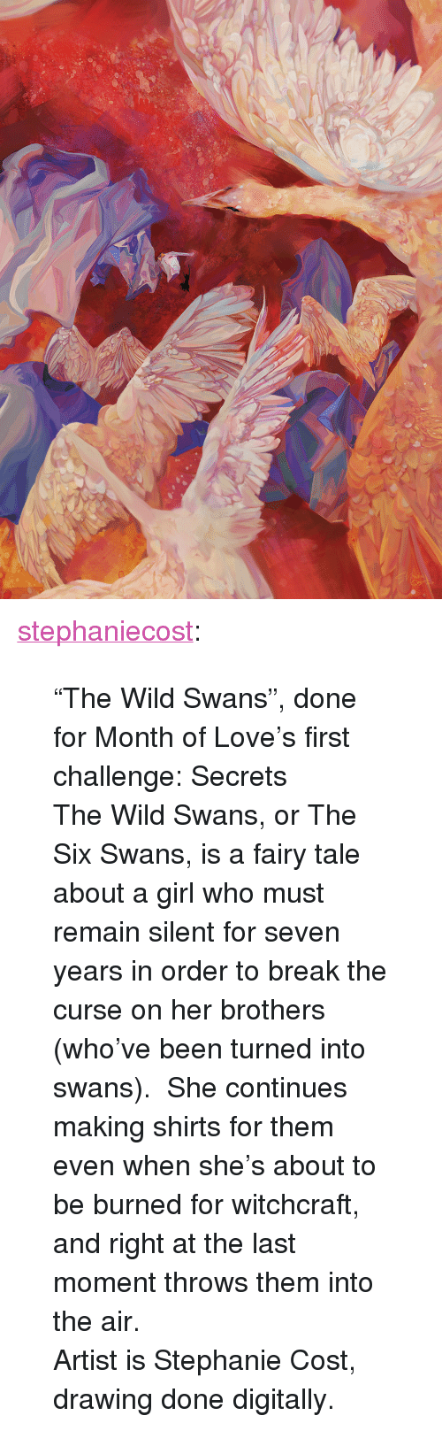"fairy tale: <p><a href=""http://stephaniecost.tumblr.com/post/156682231812/the-wild-swans-done-for-month-of-loves-first"" class=""tumblr_blog"" target=""_blank"">stephaniecost</a>:</p><blockquote> <p>""The Wild Swans"", done for Month of Love's first challenge: Secrets<br/></p> <p>The Wild Swans, or The Six Swans, is a fairy tale about a girl who must remain silent for seven years in order to break the curse on her brothers (who've been turned into swans).  She continues making shirts for them even when she's about to be burned for witchcraft, and right at the last moment throws them into the air.</p> <p>Artist is Stephanie Cost, drawing done digitally.</p> </blockquote>"