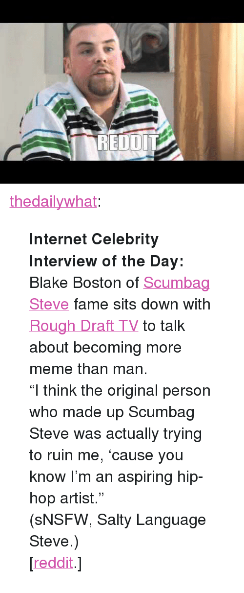 "knowyourmeme: <p><a href=""http://thedailywhat.tumblr.com/post/3701822280"" target=""_blank"">thedailywhat</a>:</p> <blockquote> <p><strong>Internet Celebrity Interview of the Day:</strong> Blake Boston of <a href=""http://knowyourmeme.com/memes/scumbag-steve"" target=""_blank"">Scumbag Steve</a> fame sits down with <a href=""http://www.youtube.com/user/RoughDraftTV"" target=""_blank"">Rough Draft TV</a> to talk about becoming more meme than man.</p> <p>""I think the original person who made up Scumbag Steve was actually trying to ruin me, 'cause you know I'm an aspiring hip-hop artist.""</p> <p>(sNSFW, Salty Language Steve.)</p> <p>[<a href=""http://www.reddit.com/r/videos/comments/fylua/video_interview_with_scumbag_steve_filmed_by_a/"" target=""_blank"">reddit</a>.]</p> </blockquote>"