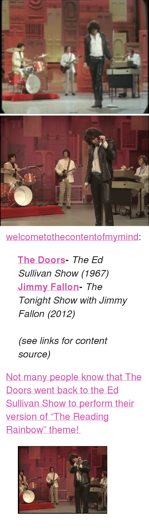 """reading rainbow: <p><a href=""""http://welcometothecontentofmymind.tumblr.com/post/124204554642/the-doors-the-ed-sullivan-show-1967-jimmy"""" class=""""tumblr_blog"""" target=""""_blank"""">welcometothecontentofmymind</a>:</p>  <blockquote><p><b><a href=""""https://www.youtube.com/watch?v=5SyrUDC2w4Q"""" target=""""_blank"""">The Doors</a>-</b><i> The Ed Sullivan Show (1967)</i></p><p><b><a href=""""https://www.youtube.com/watch?v=eBRYsAfchkY"""" target=""""_blank"""">Jimmy Fallon</a>-</b><i> The Tonight Show with Jimmy Fallon (2012)</i></p><p><i><br/></i></p><p><i>(see links for content source)</i></p></blockquote>  <p><a href=""""https://www.youtube.com/watch?v=eBRYsAfchkY"""" target=""""_blank"""">Not many people know that The Doors went back to the Ed Sullivan Show to perform their version of""""The Reading Rainbow"""" theme!</a></p><figure class=""""tmblr-full"""" data-orig-height=""""226"""" data-orig-width=""""300""""><img src=""""https://78.media.tumblr.com/bfa18d13320f1b89972bfe3fbca4a6cc/tumblr_inline_nrle0fL0Zc1qgt12i_500.gif"""" data-orig-height=""""226"""" data-orig-width=""""300""""/></figure>"""