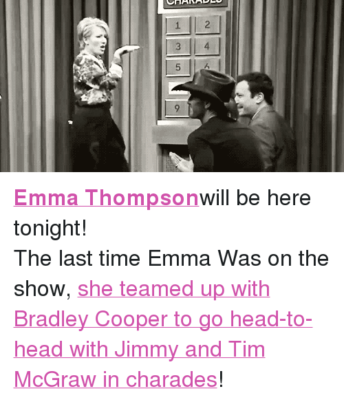 """charades: <p><a href=""""http://www.nbc.com/the-tonight-show/filters/guests/12406"""" target=""""_blank""""><span><strong>Emma Thompson</strong></span></a>will be here tonight!</p> <p>The last time Emma Was on the show, <a href=""""https://www.youtube.com/watch?v=2efUcDcCbvk"""" target=""""_blank"""">she teamed up with Bradley Cooper to go head-to-head with Jimmy and Tim McGraw in charades</a>!</p>"""