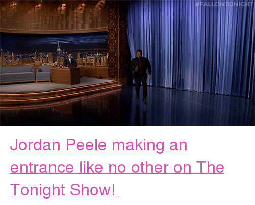 "the tonight show: <p><a href=""http://www.nbc.com/the-tonight-show/video/jordan-peele-does-the-get-out-challenge/3526189"" target=""_blank"">Jordan Peele making an entrance like no other on The Tonight Show! </a></p>"