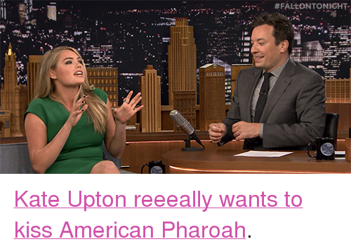 """upton: <p><a href=""""http://www.nbc.com/the-tonight-show/video/kate-upton-wants-to-make-out-with-american-pharoah/2928738"""" target=""""_blank"""">Kate Upton reeeally wants to kiss American Pharoah</a>.<br/></p>"""