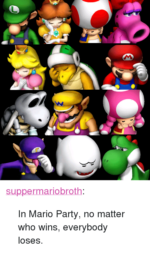 """mario party: <p><a href=""""http://www.suppermariobroth.com/post/43532050774/in-mario-party-no-matter-who-wins-everybody"""" class=""""tumblr_blog"""">suppermariobroth</a>:</p><blockquote><p>In Mario Party, no matter who wins, everybody loses.</p></blockquote>"""