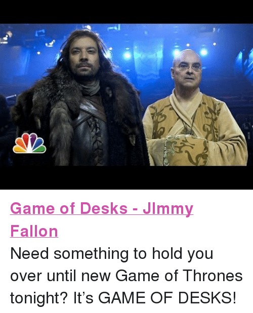 """Game of Thrones: <p><a href=""""http://www.youtube.com/watch?v=Gqgdyn6wg7E"""" target=""""_blank""""><strong>Game of Desks - JImmy Fallon</strong></a></p> <p>Need something to hold you over until new Game of Thrones tonight? It&rsquo;s GAME OF DESKS!</p>"""