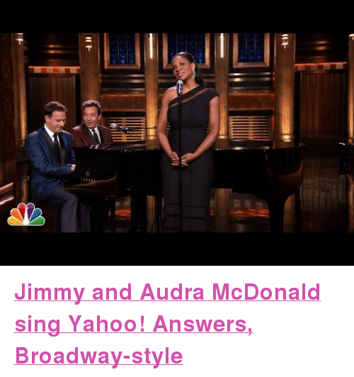 """Audra: <p><a href=""""http://www.youtube.com/watch?v=JFmKtS_dM5E"""" target=""""_blank""""><strong>Jimmy and Audra McDonald sing Yahoo! Answers, Broadway-style</strong></a></p>"""