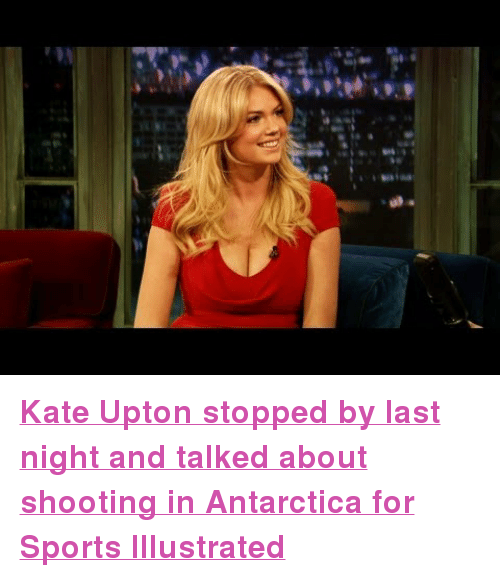 """kate upton: <p><a href=""""http://www.youtube.com/watch?v=pNKXAFRLMT4"""" target=""""_blank""""><strong>Kate Upton stopped by last night and talked about shooting in Antarctica for Sports Illustrated</strong></a></p>"""