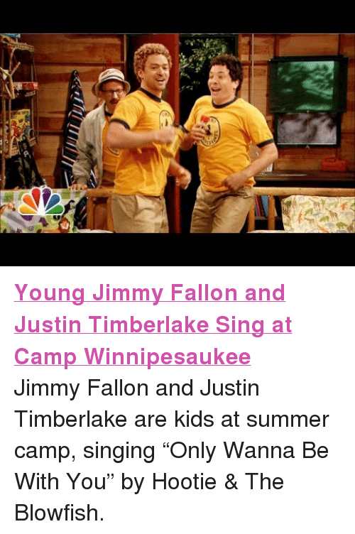 """blowfish: <p><a href=""""http://youtu.be/1NlxTd8RxFA"""" target=""""_blank""""><strong><span>Young Jimmy Fallon and Justin Timberlake Sing at Camp Winnipesaukee</span></strong></a></p> <p><span>Jimmy Fallon and Justin Timberlake are kids at summer camp, singing &ldquo;Only Wanna Be With You&rdquo; by Hootie &amp; The Blowfish.</span></p>"""