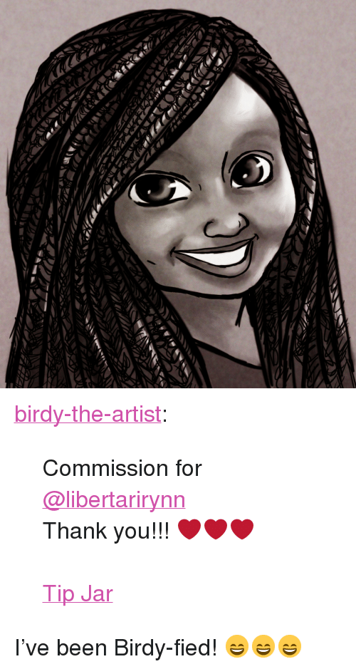 "tip jar: <p><a href=""https://birdy-the-artist.tumblr.com/post/168869009994/commission-for-libertarirynn-thank-you"" class=""tumblr_blog"">birdy-the-artist</a>:</p>  <blockquote><p>Commission for <a class=""tumblelog"" href=""https://tmblr.co/mZHrjydhp9oUbxMGBDJA8rw"">@libertarirynn</a></p><p>Thank you!!! ❤️❤️❤️</p><p><br/></p><p><a href=""http://ko-fi.com/birdyy"">Tip Jar</a></p></blockquote>  <p>I've been Birdy-fied! 😄😄😄</p>"