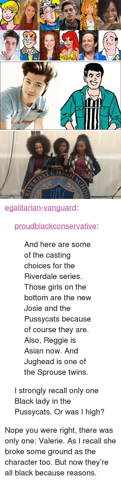 """riverdale: <p><a href=""""https://egalitarian-vanguard.tumblr.com/post/154011712217/and-here-are-some-of-the-casting-choices-for-the"""" class=""""tumblr_blog"""">egalitarian-vanguard</a>:</p>  <blockquote><p><a href=""""https://proudblackconservative.tumblr.com/post/154011465064/and-here-are-some-of-the-casting-choices-for-the"""" class=""""tumblr_blog"""">proudblackconservative</a>:</p><blockquote><p>And here are some of the casting choices for the Riverdale series. Those girls on the bottom are the new Josie and the Pussycats because of course they are. Also, Reggie is Asian now. And Jughead is one of the Sprouse twins. </p></blockquote> <p>I strongly recall only one Black lady in the Pussycats. Or was I high?<br/></p></blockquote>  <p>Nope you were right, there was only one: Valerie. As I recall she broke some ground as the character too. But now they&rsquo;re all black because reasons.</p>"""