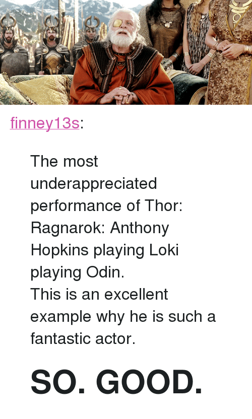 "Anthony Hopkins: <p><a href=""https://finney13s.tumblr.com/post/170123219325/the-most-underappreciated-performance-of-thor"" class=""tumblr_blog"">finney13s</a>:</p><blockquote> <p>The most underappreciated performance of Thor: Ragnarok: Anthony Hopkins playing Loki playing Odin. </p> <p>This is an excellent example why he is such a fantastic actor.</p> <h1>SO. GOOD. </h1> </blockquote>"
