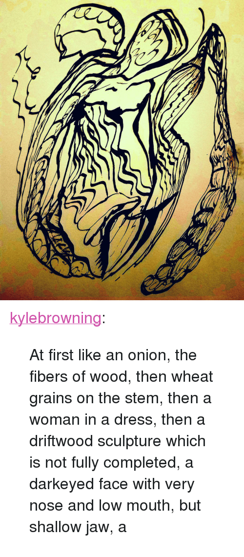"""driftwood: <p><a href=""""https://kylebrowning.tumblr.com/post/168730740636/at-first-like-an-onion-the-fibers-of-wood-then"""" class=""""tumblr_blog"""">kylebrowning</a>:</p><blockquote><p>At first like an onion, the fibers of wood, then wheat grains on the stem, then a woman in a dress, then a driftwood sculpture which is not fully completed, a darkeyed face with very nose and low mouth, but shallow jaw, a</p></blockquote>"""