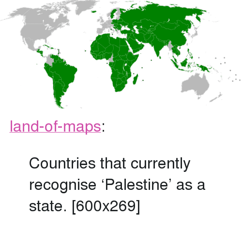 """palestine: <p><a href=""""https://land-of-maps.tumblr.com/post/164194808566/countries-that-currently-recognise-palestine-as"""" class=""""tumblr_blog"""">land-of-maps</a>:</p>  <blockquote><p>Countries that currently recognise 'Palestine' as a state. [600x269]</p></blockquote>"""
