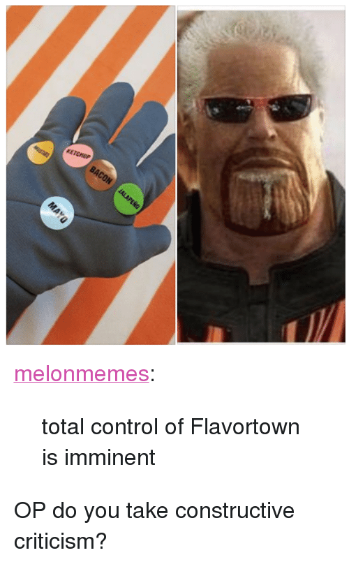 "Flavortown: <p><a href=""https://melonmemes.tumblr.com/post/173912841580/total-control-of-flavortown-is-imminent"" class=""tumblr_blog"">melonmemes</a>:</p> <blockquote><p>total control of Flavortown is imminent</p></blockquote>  <p>OP do you take constructive criticism?</p>"