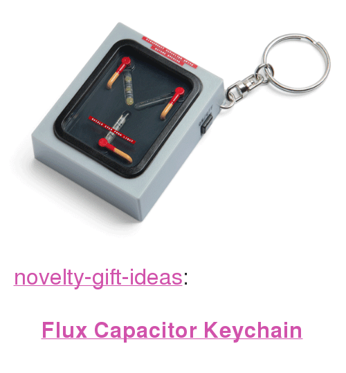 """flux: <p><a href=""""https://novelty-gift-ideas.tumblr.com/post/160846008498/flux-capacitor-keychain"""" class=""""tumblr_blog"""">novelty-gift-ideas</a>:</p><blockquote><p><b><a href=""""https://novelty-gift-ideas.com/back-to-the-future-flux-capacitor-keychain/"""">Flux Capacitor Keychain  </a></b><br/></p></blockquote>"""