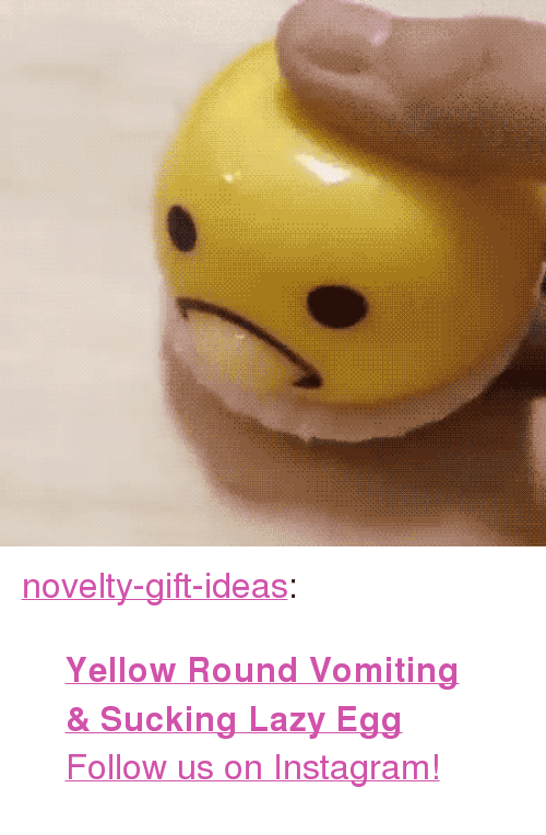 "Vomiting: <p><a href=""https://novelty-gift-ideas.tumblr.com/post/161387979588/yellow-round-vomiting-sucking-lazy-egg-follow"" class=""tumblr_blog"">novelty-gift-ideas</a>:</p><blockquote><p><b><a href=""https://novelty-gift-ideas.com/yellow-round-vomiting-sucking-lazy-egg/"">  Yellow Round Vomiting &amp; Sucking Lazy Egg</a></b>  <br/><a href=""https://www.instagram.com/novelty.gift.ideas/"">Follow us on Instagram!</a></p></blockquote>"