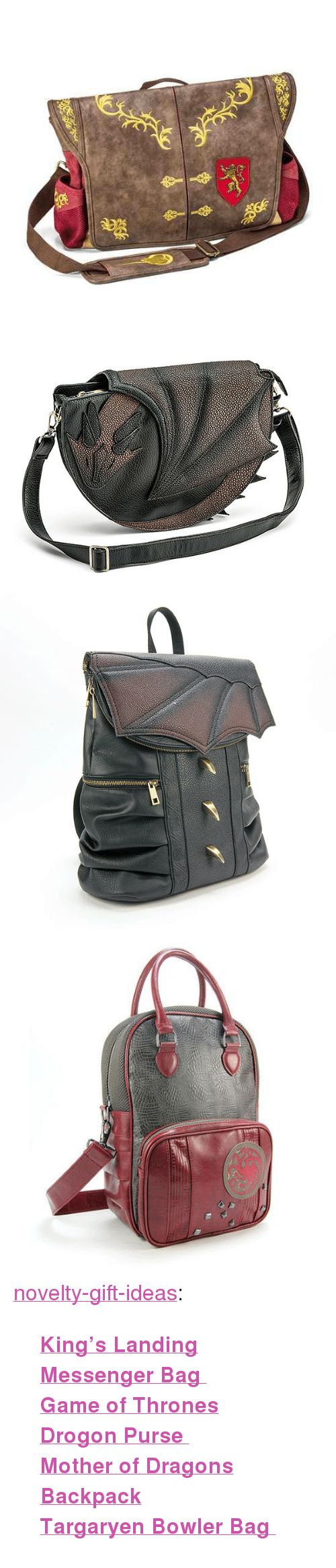 "drogon: <p><a href=""https://novelty-gift-ideas.tumblr.com/post/172899024893/kings-landing-messenger-bag-game-of-thrones"" class=""tumblr_blog"">novelty-gift-ideas</a>:</p><blockquote><p><b><a href=""https://awesomage.com/game-of-thrones-kings-landing-messenger-bag/"">King's Landing Messenger Bag  </a><br/><a href=""https://awesomage.com/game-of-thrones-drogon-purse/"">  Game of Thrones Drogon Purse  </a><br/><a href=""https://awesomage.com/game-of-thrones-mother-of-dragons-backpack/"">  Mother of Dragons Backpack</a><br/><a href=""https://awesomage.com/game-of-thrones-targaryen-bowler-bag/"">  Targaryen Bowler Bag  </a></b><br/></p></blockquote>"