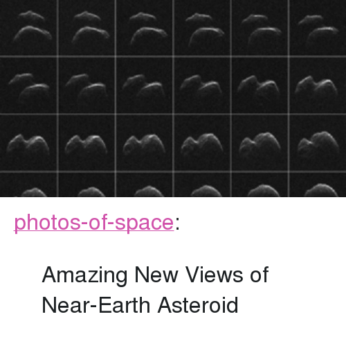 "Amazing: <p><a href=""https://photos-of-space.tumblr.com/post/160598591502/amazing-new-views-of-near-earth-asteroid"" class=""tumblr_blog"">photos-of-space</a>:</p>  <blockquote><p>Amazing New Views of Near-Earth Asteroid</p></blockquote>"