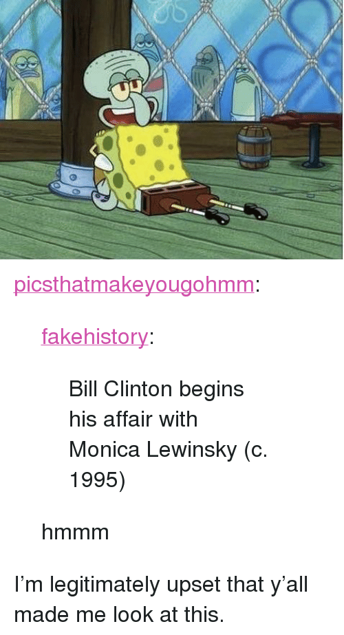 "Monica Lewinsky: <p><a href=""https://picsthatmakeyougohmm.tumblr.com/post/174271891479/fakehistory-bill-clinton-begins-his-affair-with"" class=""tumblr_blog"">picsthatmakeyougohmm</a>:</p>  <blockquote><p><a href=""https://fakehistory.tumblr.com/post/174177130174/bill-clinton-begins-his-affair-with-monica"" class=""tumblr_blog"">fakehistory</a>:</p><blockquote><p>Bill Clinton begins his affair with Monica Lewinsky (c. 1995)</p></blockquote> hmmm</blockquote>  <p>I'm legitimately upset that y'all made me look at this.</p>"