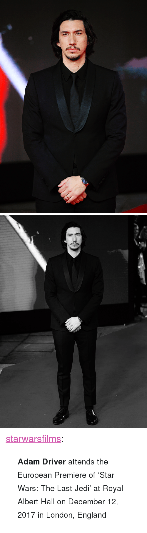 "Adam Driver: <p><a href=""https://starwarsfilms.tumblr.com/post/168472101125/adam-driver-attends-the-european-premiere-of-star"" class=""tumblr_blog"">starwarsfilms</a>:</p>  <blockquote><p><small><b>Adam Driver</b> attends the European Premiere of 'Star Wars: The Last Jedi' at Royal Albert Hall on December 12, 2017 in London, England</small></p></blockquote>"