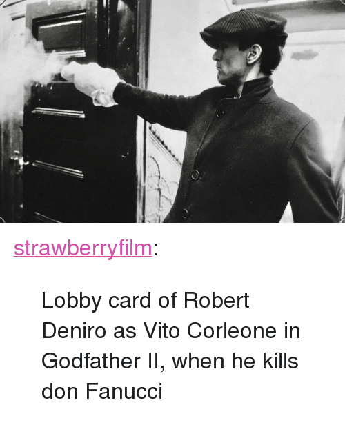 "godfather: <p><a href=""https://strawberryfilm.tumblr.com/post/167576787679/lobby-card-of-robert-deniro-as-vito-corleone-in"" class=""tumblr_blog"">strawberryfilm</a>:</p>  <blockquote><p>Lobby card of Robert Deniro as Vito Corleone in Godfather II, when he kills don Fanucci</p></blockquote>"