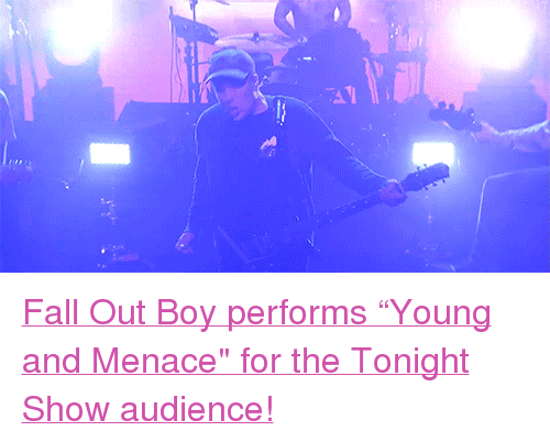 "the tonight show: <p><a href=""https://www.youtube.com/watch?v=atdoDJ9-TL4&amp;t"" target=""_blank"">Fall Out Boy performs &ldquo;Young and Menace&quot; for the Tonight Show audience!</a><br/></p>"