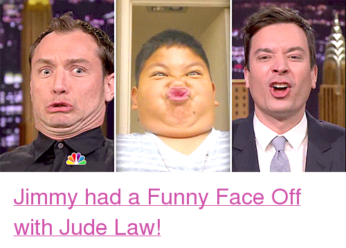 """funny face: <p><a href=""""https://www.youtube.com/watch?v=FlqMnDUtfOQ&amp;t=5s"""" target=""""_blank"""">Jimmy had a Funny Face Off with Jude Law!</a></p>"""