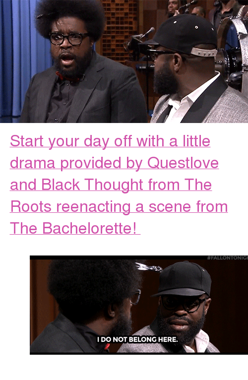 """The Bachelorette: <p><a href=""""https://www.youtube.com/watch?v=h58hAFJvcVw"""" target=""""_blank"""">Start your day off with a little drama provided by Questlove and Black Thought from The Roots reenacting a scene from The Bachelorette!</a></p><figure class=""""tmblr-full"""" data-orig-height=""""200"""" data-orig-width=""""450""""><img src=""""https://78.media.tumblr.com/a5ae4a31095604302ec208ce9f4908a1/tumblr_inline_nr0vp18Os41qgt12i_500.gif"""" data-orig-height=""""200"""" data-orig-width=""""450""""/></figure>"""