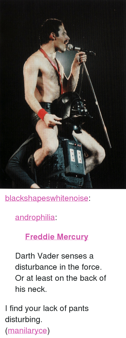 """Disturbance In The Force: <p><span> <p><a href=""""http://blackshapeswhitenoise.tumblr.com/post/3589364309"""" target=""""_blank"""">blackshapeswhitenoise</a>:</p> <blockquote> <p><a href=""""http://androphilia.tumblr.com/post/3588990748"""" target=""""_blank"""">androphilia</a>:</p> <blockquote> <p><strong><a href=""""http://en.wikipedia.org/wiki/Freddie_Mercury"""" target=""""_blank""""><span id=""""search"""">Freddie Mercury</span></a></strong></p> </blockquote> <p>Darth Vader senses a disturbance in the force. Or at least on the back of his neck.</p> </blockquote> <p>I find your lack of pants disturbing.</p> </span></p> <p>(<a target=""""_blank"""" href=""""http://manilaryce.tumblr.com/"""">manilaryce</a>)</p>"""