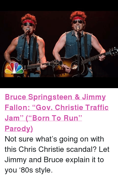 "Gov Christie: <p><strong><a href=""http://www.youtube.com/watch?v=VKHV0LLvhXM"" target=""_blank"">Bruce Springsteen &amp; Jimmy Fallon: &ldquo;Gov. Christie Traffic Jam&rdquo; (&ldquo;Born To Run&rdquo; Parody)</a> </strong></p> <p>Not sure what&rsquo;s going on with this Chris Christie scandal? Let Jimmy and Bruce explain it to you &lsquo;80s style. </p>"