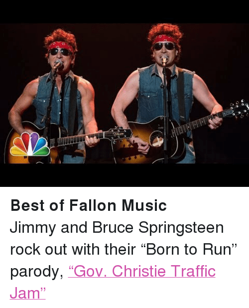 "Gov Christie: <p><strong>Best of Fallon Music</strong></p> <p>Jimmy and Bruce Springsteen rock out with their &ldquo;Born to Run&rdquo; parody, <a href=""https://www.youtube.com/watch?v=VKHV0LLvhXM&amp;feature=c4-overview-vl&amp;list=PLykzf464sU9-uj2DvWN3k3S6k_EPDw9pN"" target=""_blank"">&ldquo;Gov. Christie Traffic Jam&rdquo;</a></p>"