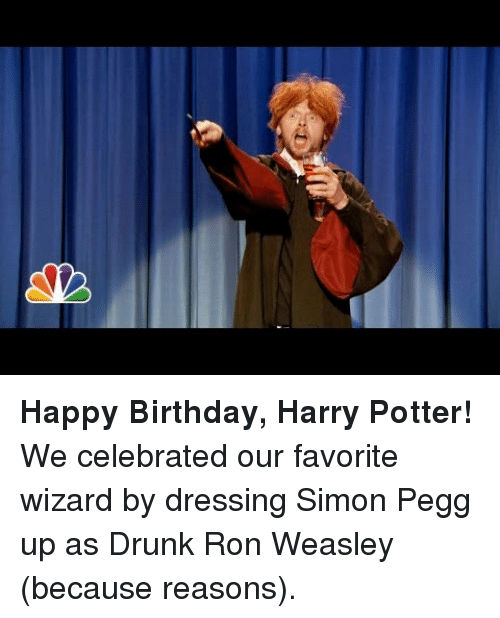 Because Reasons: <p><strong>Happy Birthday, Harry Potter!</strong></p> <p>We celebrated our favorite wizard by dressing Simon Pegg up as Drunk Ron Weasley (because reasons).</p>
