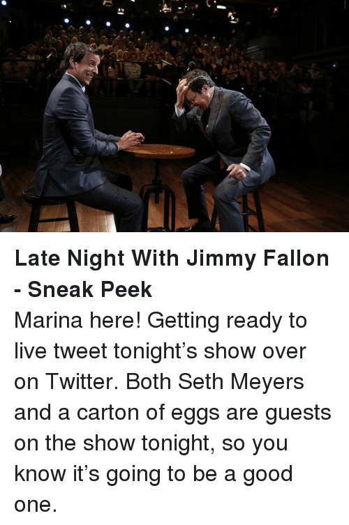 seth meyers: <p><strong>Late Night With Jimmy Fallon - Sneak Peek</strong></p> <p>Marina here! Getting ready to live tweet tonight&rsquo;s show over on Twitter. Both Seth Meyers and a carton of eggs are guests on the show tonight, so you know it&rsquo;s going to be a good one.</p>