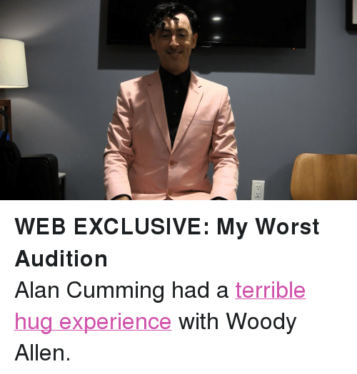 """Woody Allen: <p><strong>WEB EXCLUSIVE: My Worst Audition</strong></p> <p>Alan Cumming had a <a href=""""https://www.youtube.com/watch?v=ZR6jP4AXuNY"""" target=""""_blank"""">terrible hug experience</a> with Woody Allen.</p>"""